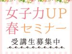女子力UP春セミナー 受講生募集中(申し込み者には案内状を送付)