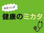 協会けんぽ健康のミカタvol.9<br/>今年度、特定健診の案内始まる 自身の健康状態をチェック!